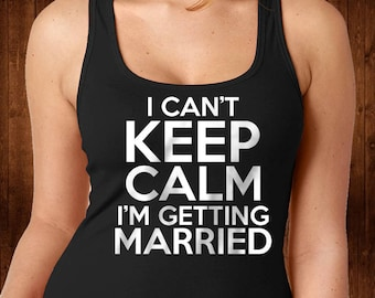 I Can't Keep Calm I'm Getting Married Tank - Bride to be tank - I'm Getting Married - Engaged Tank top - Bride to be gift - Soon to be Bride