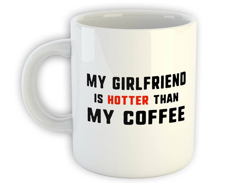 My Girlfriend Is Hotter Than My Coffee Gift From Girlfriend Hot