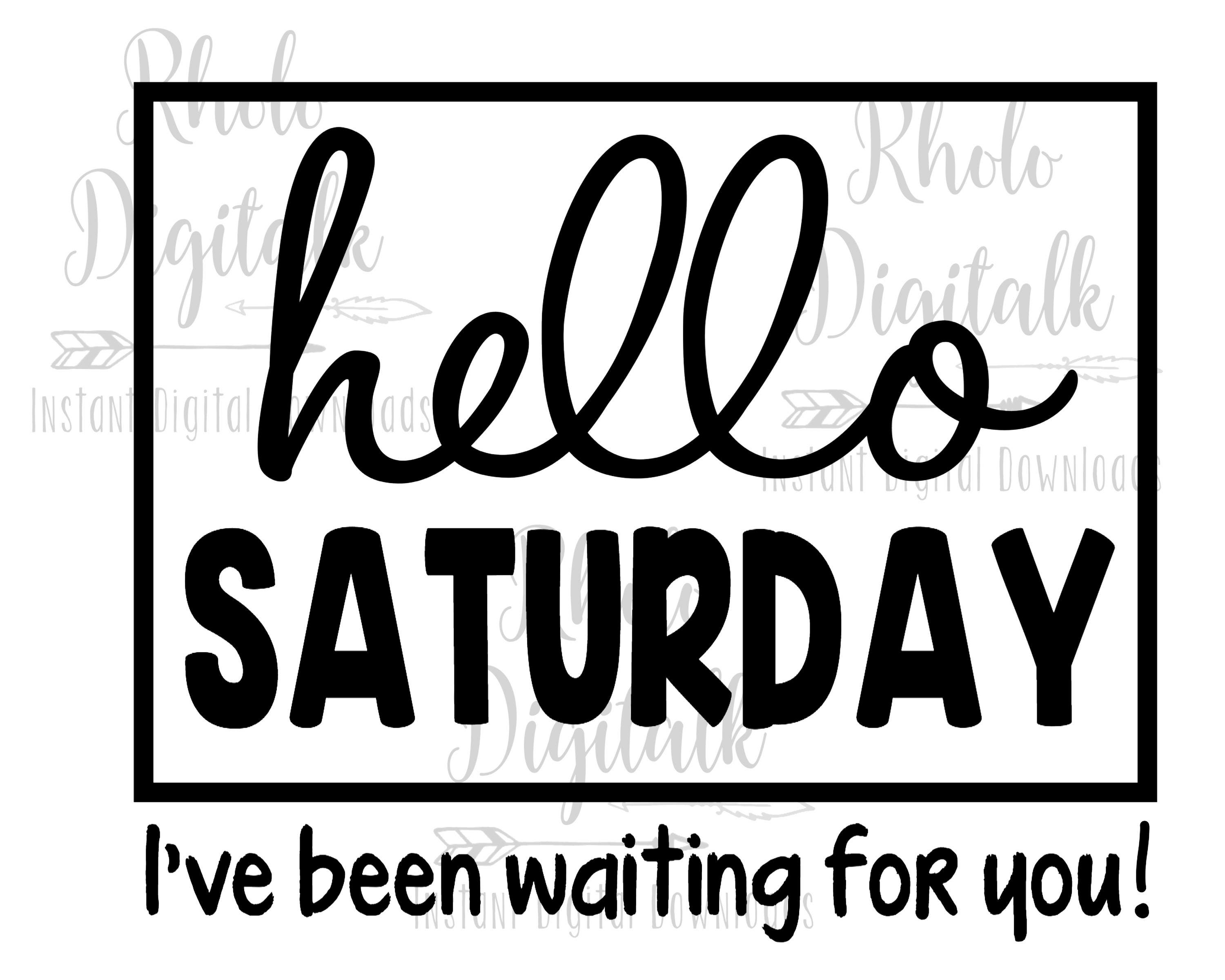 Hello saturday-Ive been waiting for you svg-Instant Digital Download
