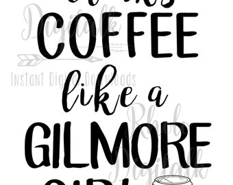 Drinks coffee like a Gilmore Girl-Instant Digital Download