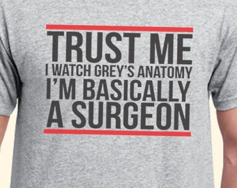 c23713508 Trust Me I Watch Greys Anatomy I'M Basically A Surgeon 2 Grey'S Anatomy Tv  Series Inspired. Male And Female T-Shirt