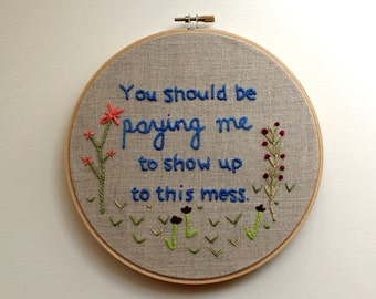 You Should Be Paying Me to Show Up to this Mess Matt Bellassai Embroidery Hoop Wall Decor