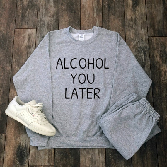 Alcohol You Later Sweatshirt Beer Cocktail Champagne Party Etsy