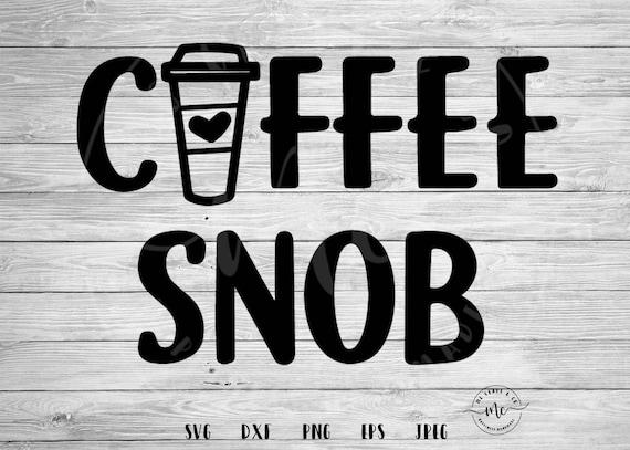 Kawy Snob Svg Kawa Cytaty śmieszne Obrazy Svg Przysłowia Miłośnik Kawy Kawy Svg Cricut Sylwetka Pliki Cut Svg Dxf Png Eps Jpeg