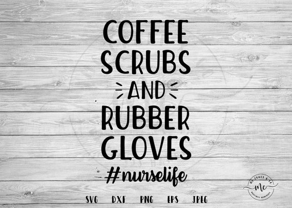 Coffee Scrubs And Rubber Gloves Svg Nurselife Svg Nurse Etsy