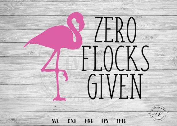 Zero Flocks Given Summer Flamingo SVG Pink Flamingo Shirt Sassy Flamingo Sayings Summertime Flamingo Lovers Birthday Girl flamingo party