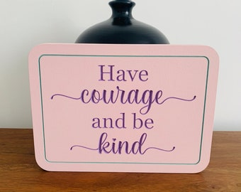 Have courage and be kind, inspirational, motivational quote plaque, Birthday, friendship, love, gift, home decor