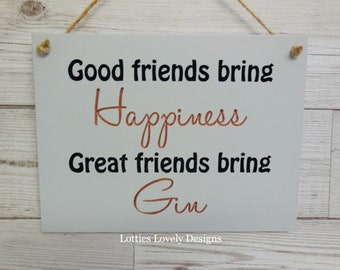 Good friends bring happiness, great friends bring, Gin / vodka / Prosecco / beer / cider. Fun hanging quote plaque.