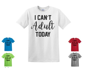 I can't adult today,  adult T-Shirt, funny t-shirt,