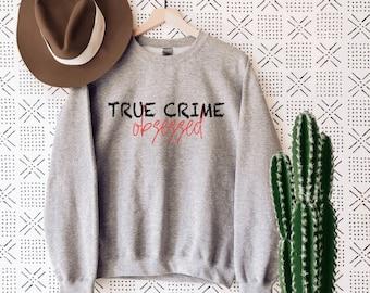 True Crime Obsessed Sweatshirt | True Crime Gifts | TV Crime Junkie | True Crime Detective Tee | Alibi Tshirt | Murder Mystery Shirt | SAY