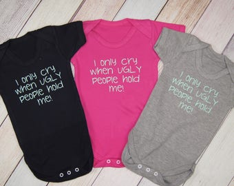 I Only Cry When Ugly People Hold Me -- Bodysuit - Funny Kids Shirt - White One Piece - Boys Funny One Piece - Girls Funny Bodysuit