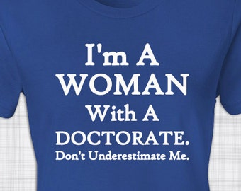 I'm A Woman With A Doctorate | Don't Underestimate Me | Gift for Her | Graduate School | Dissertation | Graduation | Birthday | Christmas