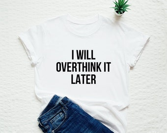 cf796b48 I will overthink it later T-shirt unisex or for men or women with saying  sassy quote slogan tees fashion nice tops tshirts funny stylish