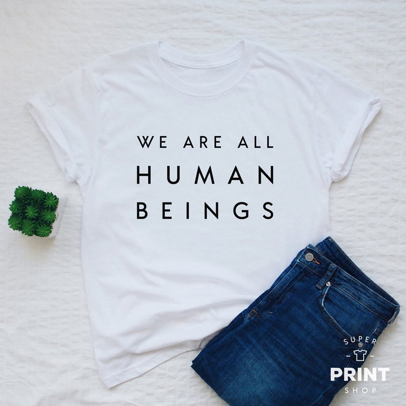 We Are All Human Beings T Shirt Human Shirt Unisex Or Women Etsy