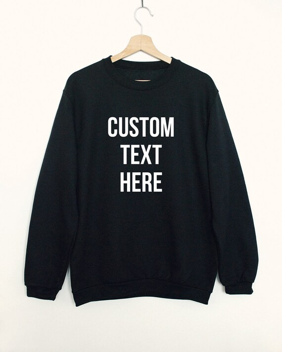 Custom text sweatshirt create your own shirt custom made  f503dd8987