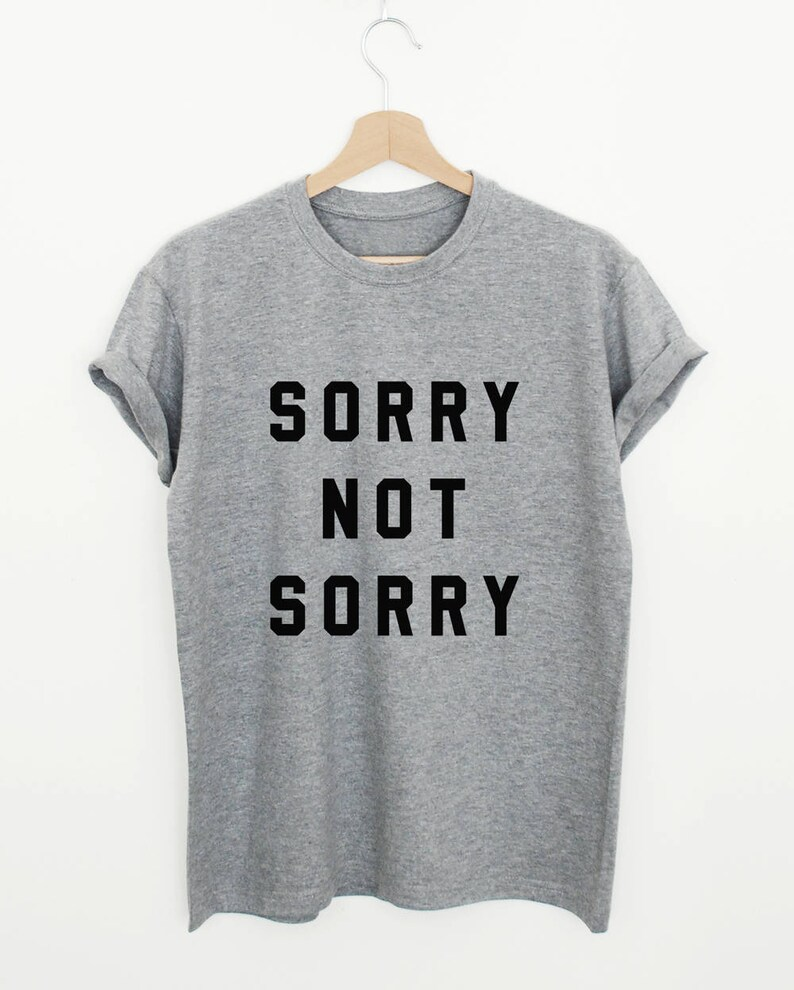 Sorry Not Sorry T Shirt Funny Women Or Unisex Shirt Sarcastic Sorry Slogan Tee Sassy Saying Gift Tshirt