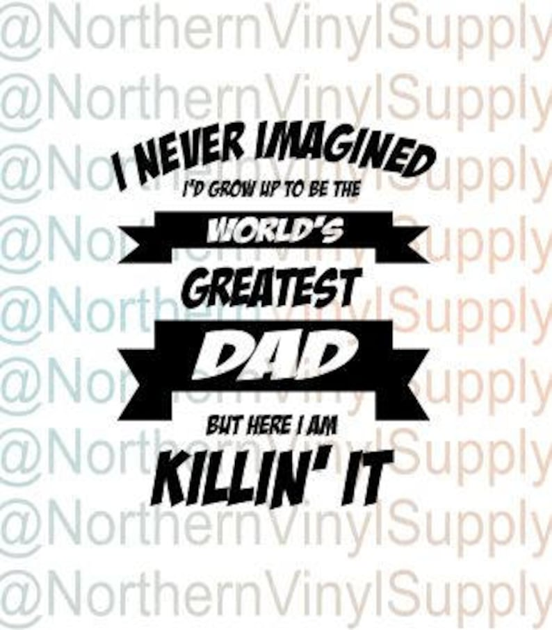 SVG cut file ONLY Greatest Dad svg Father/'s Day father/'s day SVG Never Imagined Great Dad dad Shirt Here I Am Killing It