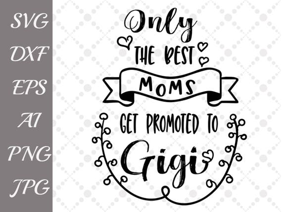 Only The Best Moms Get Promoted To Gigi Svg Grandma Etsy