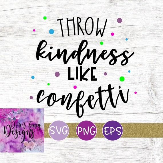 Throw Kindness Like Confetti Svg Confetti Quote Cut File Etsy