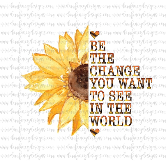 Be The Change You Want To See In The World Sunflower Image Etsy