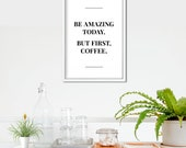 Be Amazing Today, But First Coffee Poster | Kitchen Decor | Kitchen Sign | Coffee Sign  | Coffee  | Wall Decor | Home Decor | Quote Prints