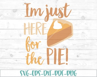 Im Just here for the pie svg, dxf, cricut,cameo, cut file, Thanksgiving svg, pumpkin pie svg, 1st thanksgiving, first thanksgiving, fall svg