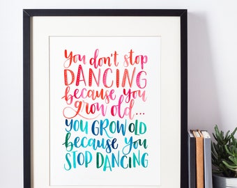 Fun quote - Hand-lettered typography poster - You don't stop dancing because you grow old, you grow old because you stop dancing