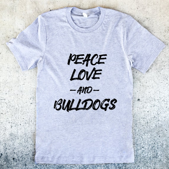 Peace Love and Bulldogs Unisex Shirt - 3 Color Options - Dog Owner Gift, Dog Lover Gift, English Bulldog Lover, Bully Shirt, french bulldog