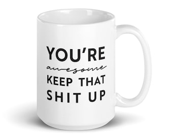 You're Awesome, Keep That Sh*t Up — Coffee Mug