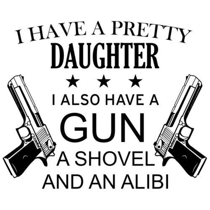 I Have A Pretty Daughter I Also Have A Gun A Shovel And An