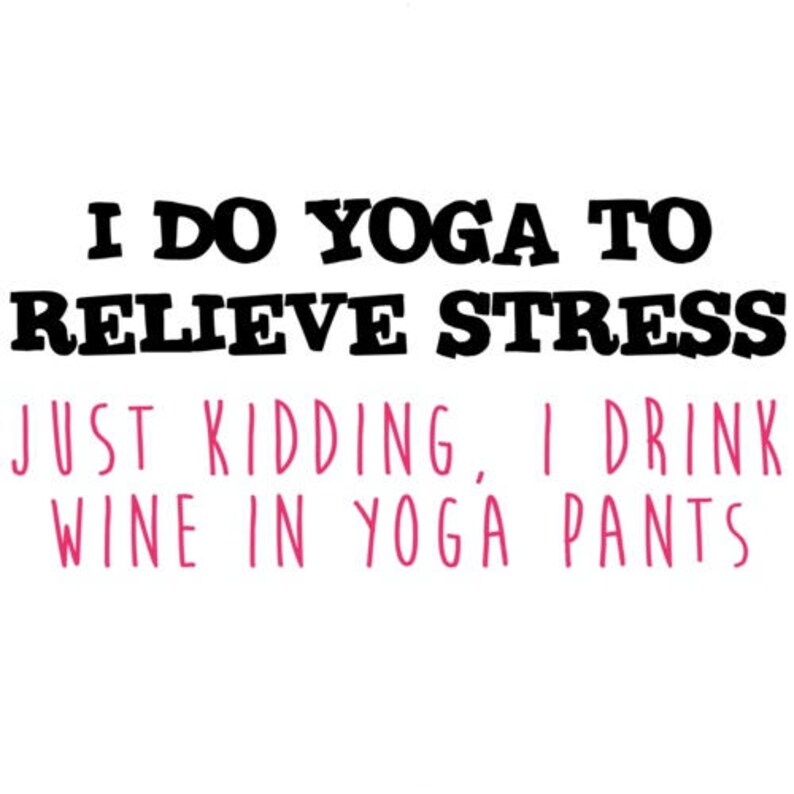 I Do Yoga To Relieve Stress Just Kidding I Drink Wine In Yoga image 0