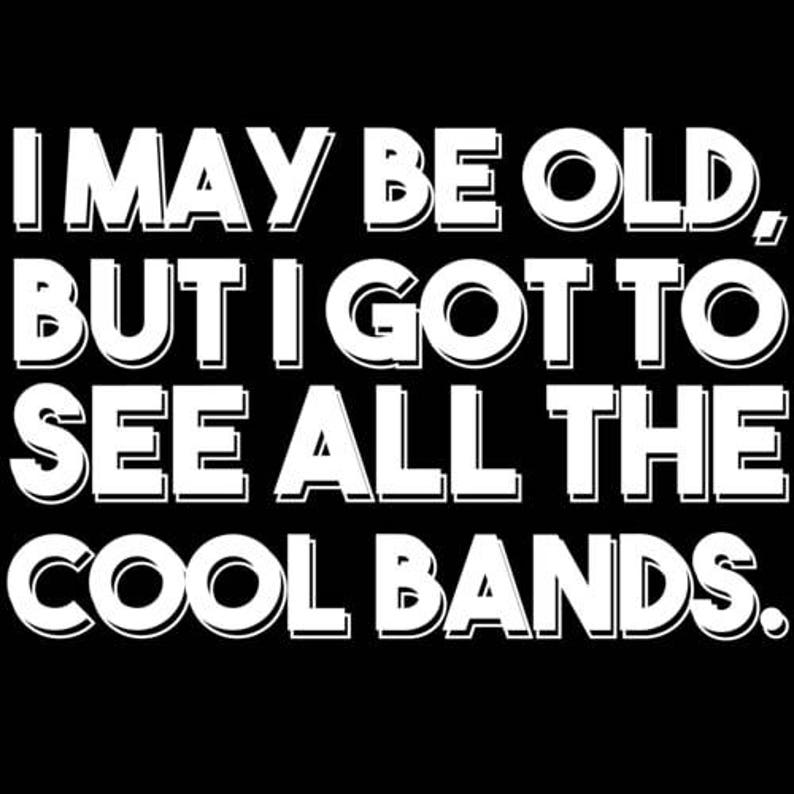 I May Be Old But I Got To See All The Cool Bands Shirt image 0