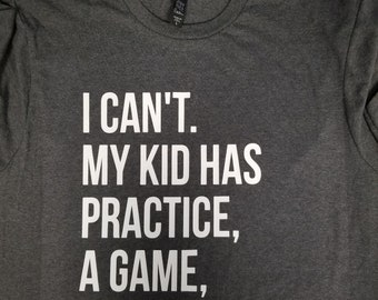 947182e29 I Can't My kid has practice, a game, or something shirt