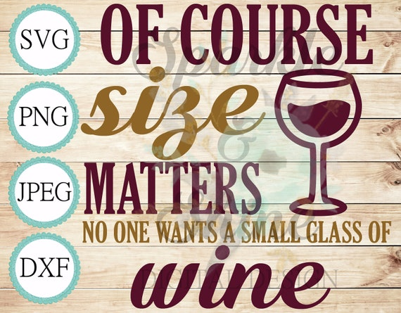 Of Course Size Matters No One Wants A Small Glass Wine Svg Etsy