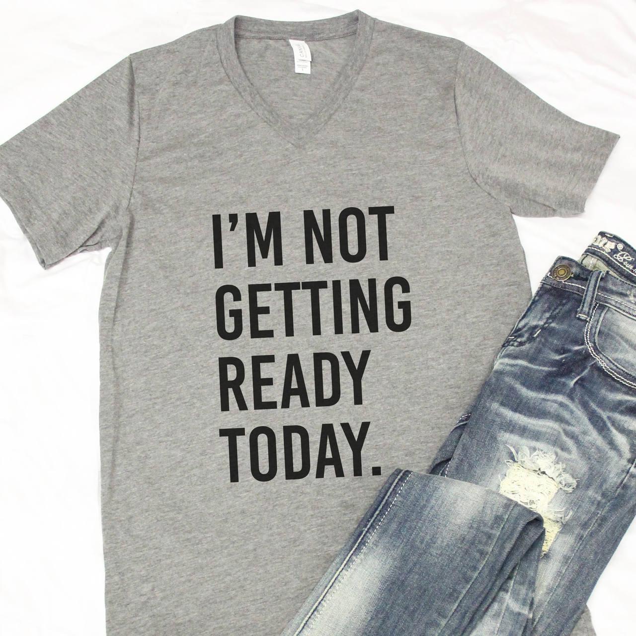 35e724530 I'm Not Getting Ready Today V-Neck Graphic Tee..Sassy | Etsy
