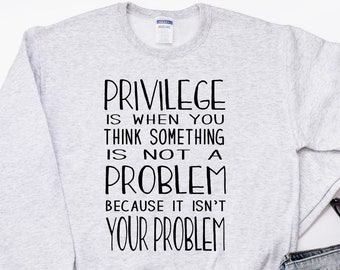 Use yours for the fight, the greater good, for those without a voice! Privilege Unisex Gray Sweatshirt Women's Ladies Mens Feminist shirt