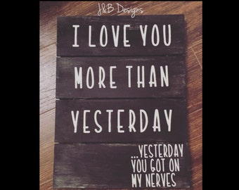 Pallet sign, I love you more than yesterday, yesterday you got on my nerves