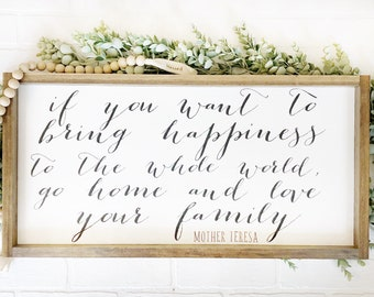 Mother Teresa, If you want to bring happiness to the whole world, go home and love your family.
