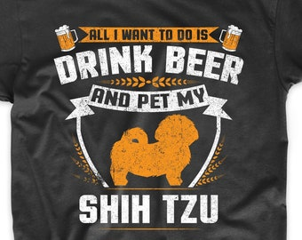 aec74e1f4 Shih Tzu Shirt - All I Want To Do Is Drink Beer And Pet My Shih Tzu Funny  Dog Owner Shirt