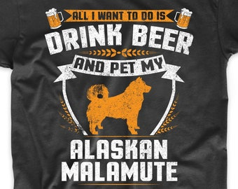 f24ea36b2 Alaskan Malamute Shirt - All I Want To Do Is Drink Beer And Pet My Alaskan  Malamute Funny Dog Owner Shirt