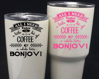 All I need is coffee and Bonjovi decal/Bonjovi Decal/RTIC decal/Yeti 30oz/Yeti 20oz/Vinyl decal/Tumbler decal/decal/bonjovi/bon jovi