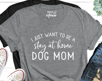 6e20442caa I Just Want To Be a Stay At Home Dog Mom Shirt, Funny Dog Shirt, Christmas  Gift for Dog Owner, Dog Shirt For Women, Dog Lover Shirt, Dog Mom