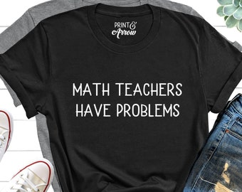 Math Teachers Have Problems Shirt, Gift for Teacher, Teacher Shirt, Funny Teacher Shirt, High School Teacher Shirt, Middle School Teacher