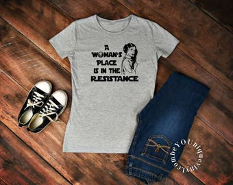 A Womans Place Is In The Resistance / star wars inspired shirt / mom shirt/ women's shirt / vacation shirt/ feminist shirt/ feminism shirt