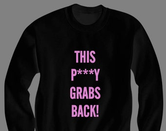 This P***y Grabs Back Sweatshirt Womens March Trump Protest President 2017 Feminist T Shirt Graphic Tee