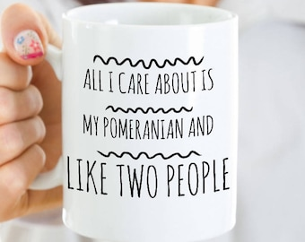 Pomeranian Mug - All I Care About Is My Pom And Like Two People - Pomeranian Gift - Unique Ceramic Coffee or Tea Cup for Pomeranian Mom