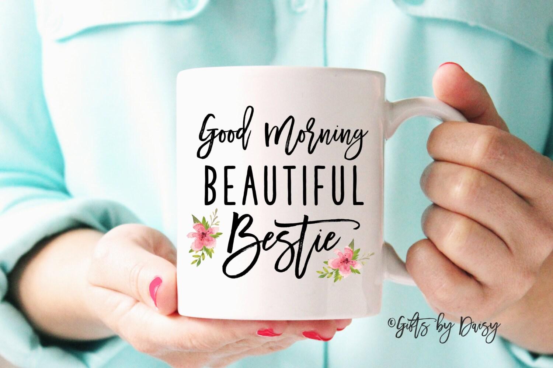 Best Friend Gift Best Friend Mug Friendship Gift Coffee Mug Morning Beautiful Bestie Gift Bff Gift Gift For Best Friend M308