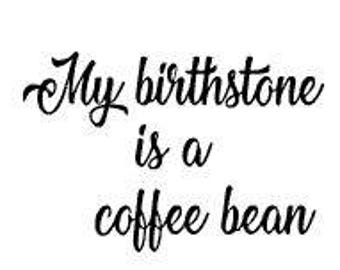 my BIRTHSTONE is a COFFEE BEAN - Quality Vinyl Decal; Yeti Decal, Car Decal, Tumbler Decal, Decals for Parents, Fast Processing!