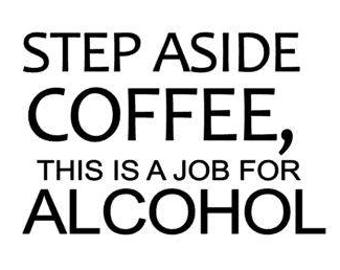 Step Aside COFFEE, this is a job for ALCOHOL, funny decal, Christmas gift, gifts for teachers, gift for mom, Quote Decals, Fast Processing!