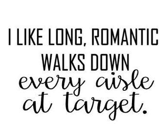 I like long, Romantic Walks down EVERY ISLE at TARGET, funny decal, Christmas gift, gifts for teachers, gift for mom, Fast Processing!